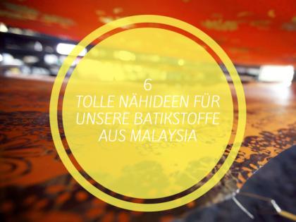 6 tolle Nähideen für unsere Batikstoffe aus Malaysia