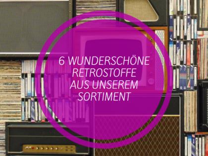 6 wunderschöne Retrostoffe aus unserem Sortiment